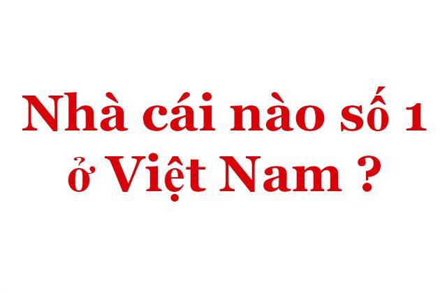 Nhà cái nào số 1 ở Việt Nam ?
