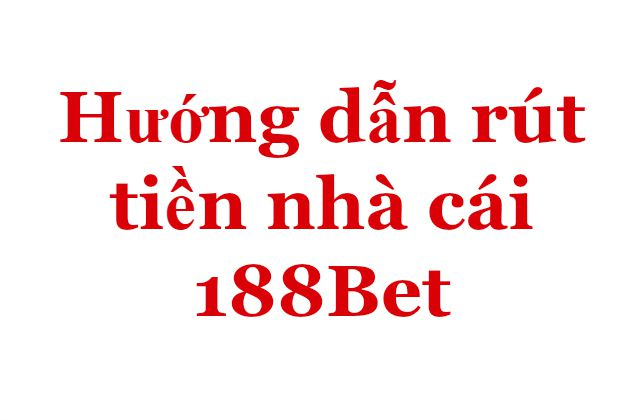 Hướng dẫn rút tiền nhà cái 188Bet